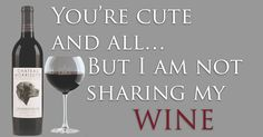 I don't share my wine either.