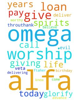 Lord u are the Alfa And Omega, I worship you my Lord - Lord u are the Alfa And Omega, I worship you my Lord you are worthy to be praise, I Glorify your Name MY Lord this morning and thank you for delivering me and protect, deliver me from all the evil spirits in my Life. Today is Veta birthday GOD my Father Bless him and give him many years too in Jesus Name I pray. Ftaher Thank you for giving me the loan to pay my study, I know and believe it will be approve and the call will come…