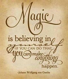 Motivation, Inspiration, Gratitude, Love, Magic is believing in yourself if you can do that... you can make anything happen.