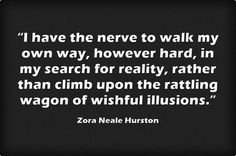 """""""I have the nerve to walk my own way, however hard, in my search for reality, rather than climb upon the rattling wagon of wishful illusions."""" - Zora Neale Hurston"""