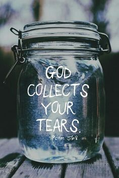 God; You keep track of all my sorrows. You have collected all my tears in your bottle. You have recorded each one in your book. Psalm 56:8