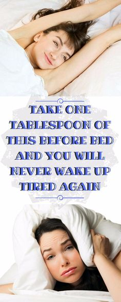 TAKE ONE TABLESPOON OF THIS BEFORE BED AND YOU WILL NEVER WAKE UP TIRED AGAIN