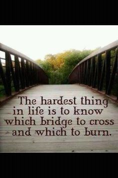 The hardest thing in life to know which bridge to cross and which to burn