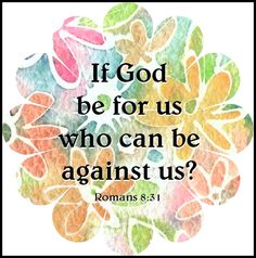 Romans 8:31... IF GOD BE FOR US, WHO CAN BE AGAINST US? .. ... http://theSupergranny.net