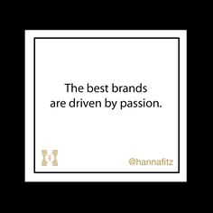 The best brands are driven by passion #wordsofwisdom