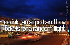 that'd be awesome. Just but a the cheapest ticket for a flight leaving soon and spend the weekend there exploring a new town.
