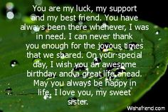 You are my luck, my support and my best friend. You have always been there whenever, I was in need. I can never thank you enough for the joyous times that we shared. On your special day, I wish you an awesome birthday and a great life ahead. May you always be happy in life. I love you, my sweet sister.