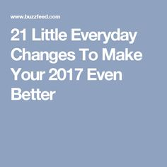 21 Little Everyday Changes To Make Your 2017 Even Better