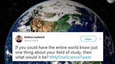 """Scientists tweet their responses.  They are very entertaining.  Bite sized info that is incredibly relevant, sometimes jolting and poingnant, sometimes funny. """"If you had to narrow down everything you know, andcould only tell people one thing about your field of study, could you do it?"""""""