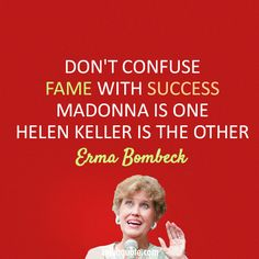 "Erma Bombeck - ""Don't confuse fame with success. Madonna is one; Helen Keller is the other."""