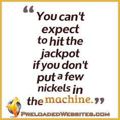 You can't expect to hit the jackpot if you don't put a few nickels in the machine.  #quotes #motivationalquotes