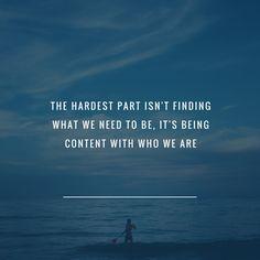 a parte mais difícil não é encontrar o que precisamos ser. é ser contente com quem somos