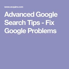 Advanced Google Search Tips - Fix Google Problems