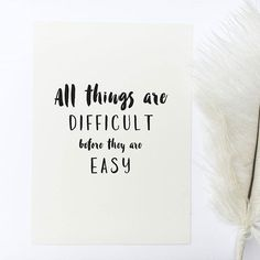 - Design - Details Hang this beautiful 'All things are difficult before they are easy' inspirational print on your walls ◦ Materials: Archival Paper, Ink, Love ◦ Made to order ◦ Frame is not included
