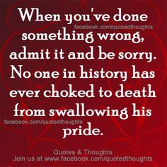 Swallowing his pride .....WHEN YOU'VE DONE SOMETHING WRONG, ADMIT IT AND BE SORRY. NO ONE IN HISTORY HAS EVER CHOKED TO DEATH FROM SWALLOWING HIS PRIDE.
