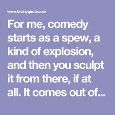 For me, comedy starts as a spew, a kind of explosion, and then you sculpt it from there, if at all. It comes out of a deeper, darker side. Maybe it comes from anger, because I'm outraged by cruel absurdities, the hypocrisy that exists everywhere, ev... - Robin Williams - BrainyQuote