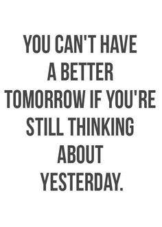 have a better tomorrow - forget about yesterday!