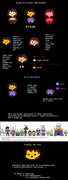 Honestly I get mad at some of the frisk fan art, I like the art to be really accurate, kind of like how a movie from a book should be accurate with stuff from the book