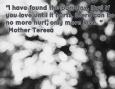 """""""I have found the paradox, that if you love until it hurts, there can be no more hurt, only more love. """" -Mother Teresa"""