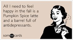 All I need to feel happy in the fall is a Pumpkin Spice latte and a barrel full of antidepressants.