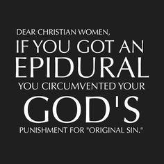 "Dear Christian women, if you got an epidural you circumvented your god's punishment for ""original sin."""