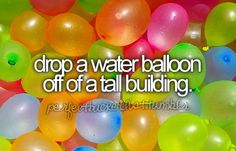 drop a water balloon off of a tall building...among other things