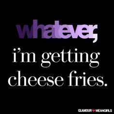 Whatever, I'm getting cheese fries. #MeanGirls