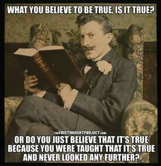 What you believe to be true, is it true? Or do you just believe that it's true because you were taught that it's true and never looked any further.