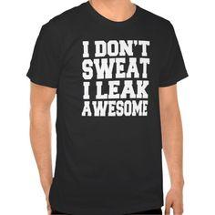 I Don't Sweat I Leak Awesome Funny Shirt