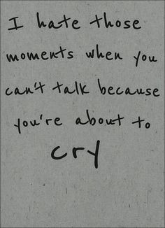 I hate those moments when you can't talk because you're about to cry.