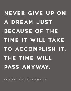 Never give up on a dream just becaue of the time it will take to accomplish it. The time will pass anyway. -Earl Nightingale