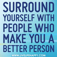 Surround yourself with people who make you a better person! #positivity