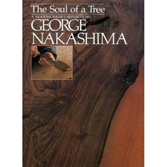 The Soul of a Tree: A Master Woodworkers Reflections: George Nakashima  George Nakashima, his family, and fellow wood-workers create exquisite furniture from richly grained, rare timber. Tables, desks, chairs, and cabinets from this simple workshop grace the homes and mansions and executive boardrooms of people who prize such excellence.