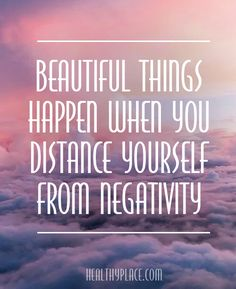 Positive Quote: Beautiful things happen when you distance yourself from negativity. www.HealthyPlace.com                                                                                                                                                                                 More