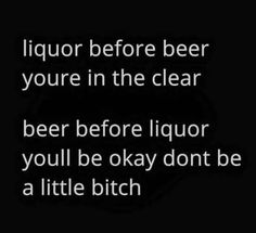 Liquor before beer Don't be a bitch Drunk Humor, Beer Humor, Beer Memes, Nurse Humor, Man Humor, Hilarious Memes, Haha Funny, Funny Stuff, Funny Shit