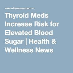 Glucose testing- Monitor blood sugar levels closely! Thyroid Meds Increase Risk for Elevated Blood Sugar. Hidden deep within thyroid medication literature is a surprising statement on the risk of elevated blood sugar levels. Wow!