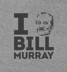 I BILL MURRAY BILL MURRAY Unlike that time he crashed your karaoke party, everyone will believe you about this.