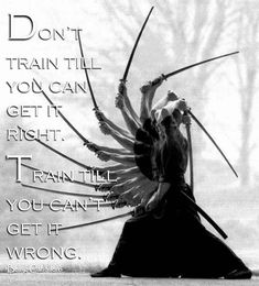 Don't train till you can get it right. Train till you can't get it wrong. -Being Caballero-