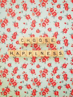 Always choose happiness.