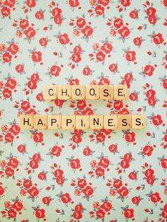 Choose happiness.