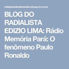 BLOG DO  RADIALISTA  EDIZIO LIMA: Rádio Memória Pará: O fenômeno Paulo Ronaldo