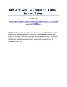 Bus 375 week 3 chapter 3,4 quiz strayer latest  BUS 375 Week 3 Chapter 3,4 Quiz - Strayer Latest Purchase here: http://www.xondow.com/BUS-375-Week-3-Chapter-34-Quiz-Strayer-Latest-BUS375Q2.htm   BUS 375 Week 4 Assignment 2 - Project Motorcycles - Strayer Latest, BUS 375 Week 6 Assignment 3 - Selling Executives on Project Management - Strayer Latest, BUS 375 Week 8 Assignment 4 - Project Motorcycles The Comprehensive Project Plan - Strayer Latest, Assignment 1: Creating a Methodology, bus 375…