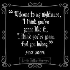 Welcome to my nightmare, I think you're going to like it. I think you're gonna feel like you belong. Alice cooper