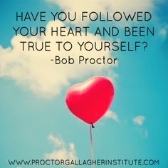 Have you followed your heart and been true to yourself? | Bob Proctor | Proctor Gallagher Institute |