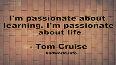 I'm passionate about learning. I'm passionate about life Tom Cruise Quotes, Passion, Learning, People, Life, Studying, Teaching, People Illustration, Folk