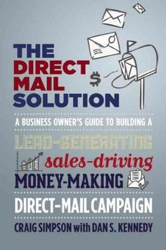 The Direct Mail Solution: A Business Owner's Guide to Building a Lead-generating, Sales-driving, Money-making Dir...