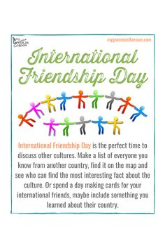International Friendship Day is the perfect time to discuss other cultures. Make a list of everyone you know from another country, find it on the map and see who can find the most interesting fact about the culture. Or spend a day making cards for your international friends, maybe include something you learned about their country.
