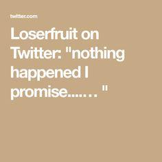 "Loserfruit on Twitter: ""nothing happened I promise....… """