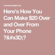 Here's How You Can Make $20 Over and Over From Your Phone 📱=💰