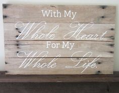 With My Whole Heart For My Whole Life Barnwood Sign by MsDsSigns...I like this one, too!